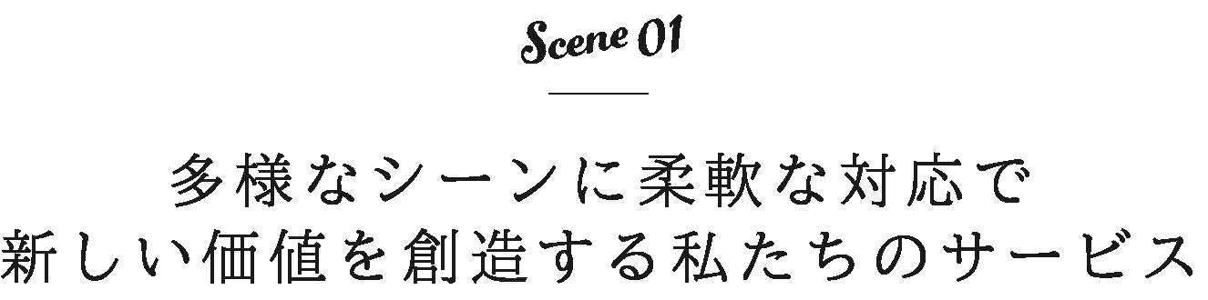 Scene01 多様なシーンに柔軟な対応で新しい価値を創造する私たちのサービス